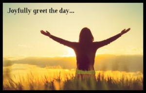 joyfully greet the day
