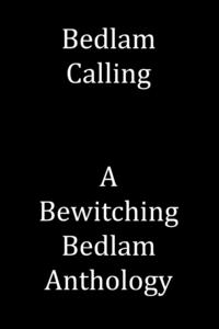 Bedlam Calling, A Bewitching Bedlam Anthology